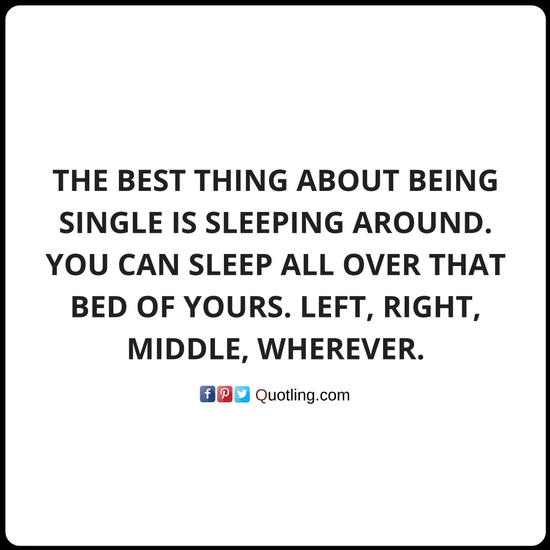 The Best Thing About Being Single Is Sleeping Around You Can Sleep All Over That Bed Single Quote Quotes About Being Single By Single Quotes Quotes Single