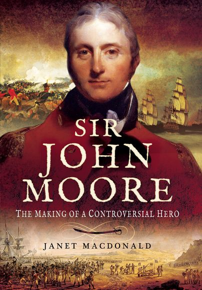 Sir John Moore The Making of a Controversial Hero By Janet Macdonald