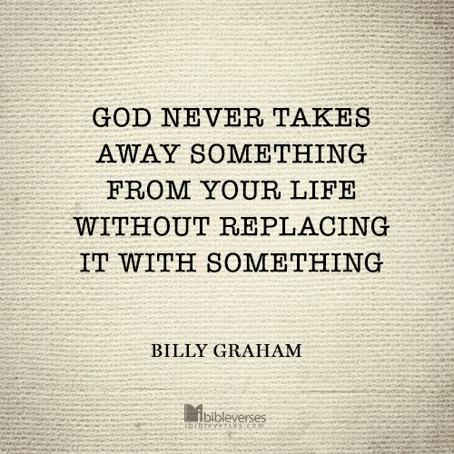 """God never takes away something from your life without replacing it with something."" - Billy Graham http://ibibleverses.christianpost.com/?p=61831  #BillyGraham"