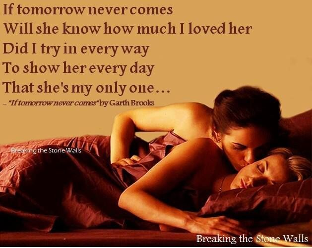 If tomorrow never comes Will she know how much I loved her Did I try in every way to show her every day That she's my only one  if my time on earth were through She must face this world without me  Is the love I gave her in the past  Gonna be enough to last  If tomorrow never comes