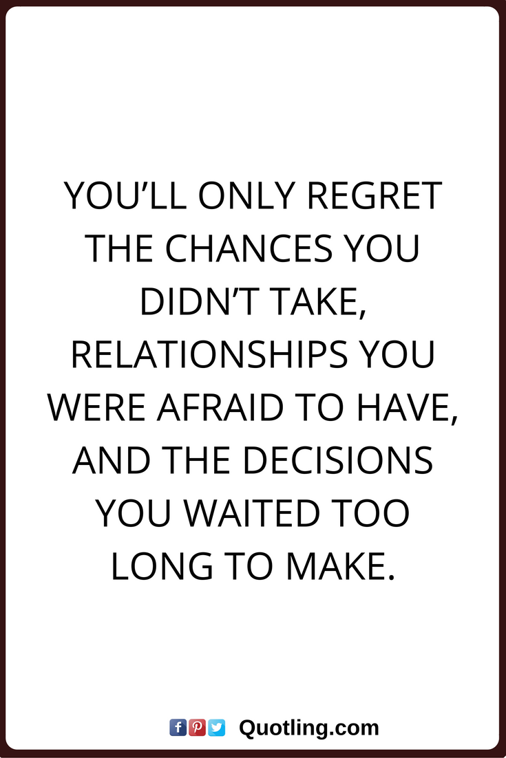 Regret Nothing Quotes You Ll Only Regret The Chances You Didn T Take Relationships You Were Afraid To Have And The Decisio Words Of Wisdom Quotes Life Quotes
