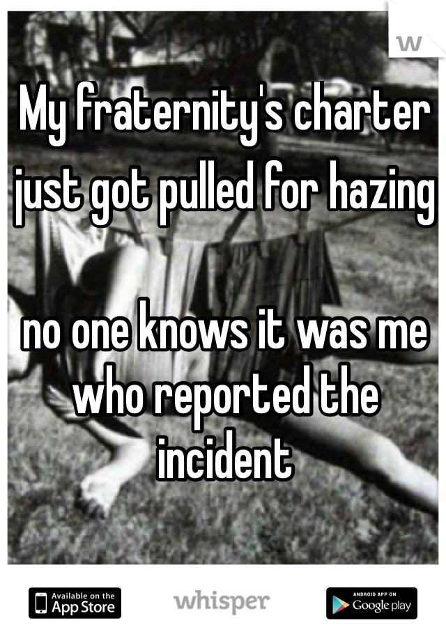 My fraternity's charter just got pulled for hazingno one knows it was me who reported the incident