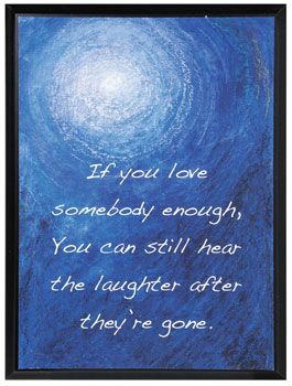 If you love somebody enough, you can still hear the laughter after they're gone.