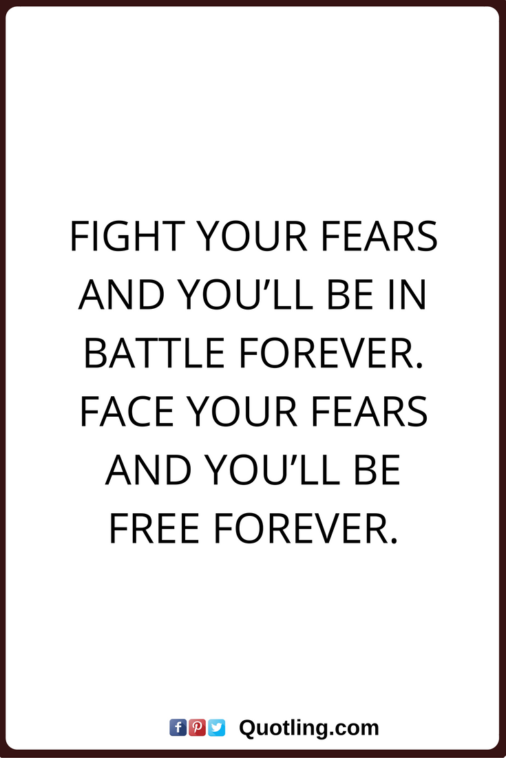 Quotes About Change And Moving On Fear Quotes Fight Your Fears And You'll Be In Battle Foreverface