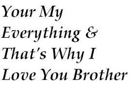 Your My Everything Thats Why I Love You Brother For My