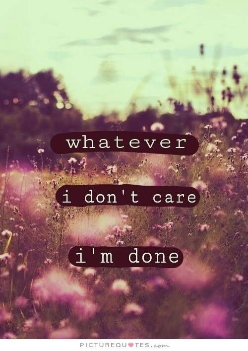 I Donu0027t Care. Iu0027m Done. Picture Quotes.