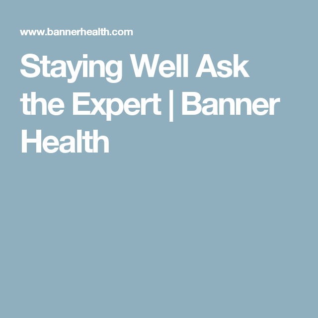 Staying Well Ask the Expert | Banner Health