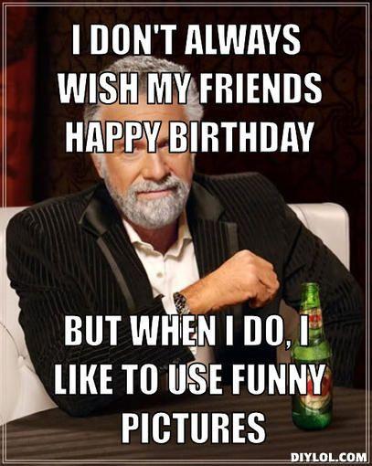 Birthday Memes Dont Always Wish My Friends Happy Birthday But