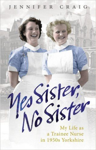 Yes Sister, No Sister: My Life as a Trainee Nurse in 1950s Yorkshire: Jennifer Craig:
