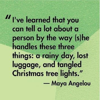 Maya Angelou HAHA! So True!!! wonder what Ms Angelou would think of me...I don't do well with lost luggage or tangled tree lights...I do however do a rainy day well!