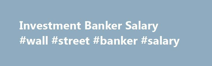 Investment Banker Salary #Wall #Street #Banker #Salary Http