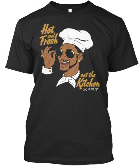 Official R Kelly Hot And Fresh Out The Kitchen T Shirts Cool T Shirts Shirts T Shirt