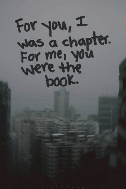 """""""For you, I was a chapter. For me, you were the book."""" ∞"""