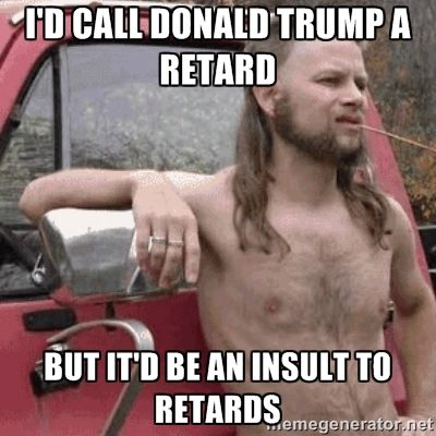 9b2ac784c546ccdd0a40325da0ad1b36 i'd call donald trump a retard but it'd be an insult to retards