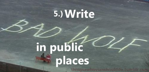 "Things a Whovian should do: Write ""Bad Wolf"" in public places.  I'd definitely do this."