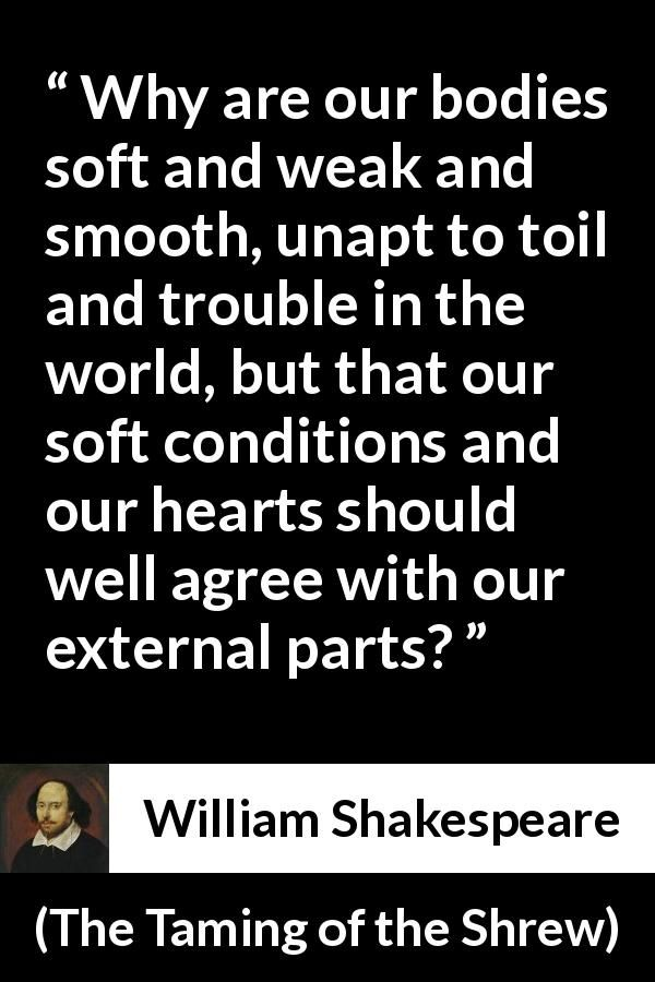 William Shakespeare - The Taming of the Shrew - Why are our bodies soft and weak and smooth, unapt to toil and trouble in the world, but that our soft conditions and our hearts should well agree with our external parts?
