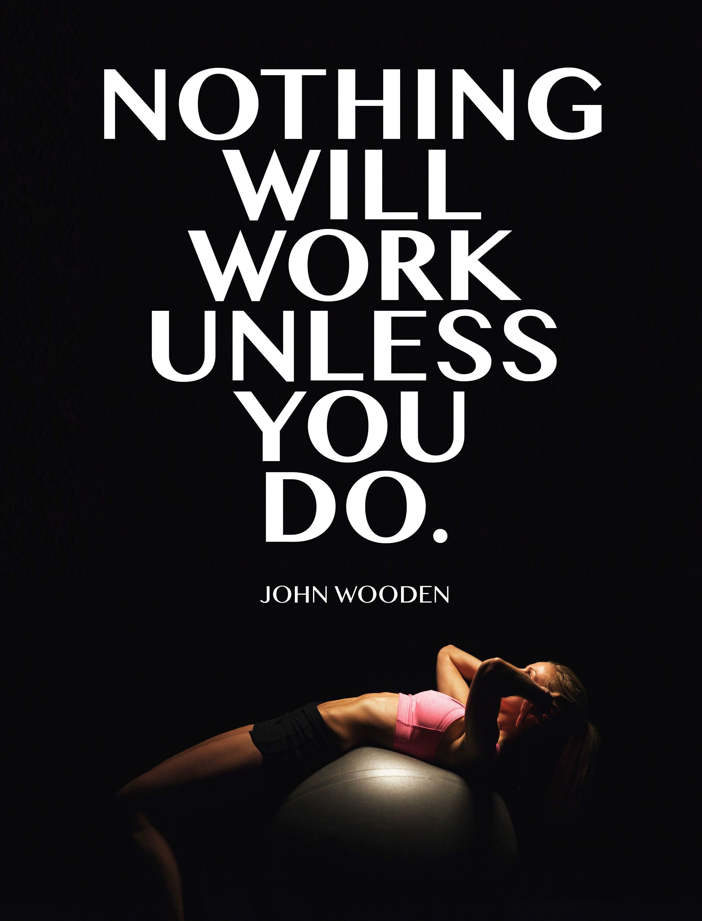Nothing will work unless you do. John Wooden quote