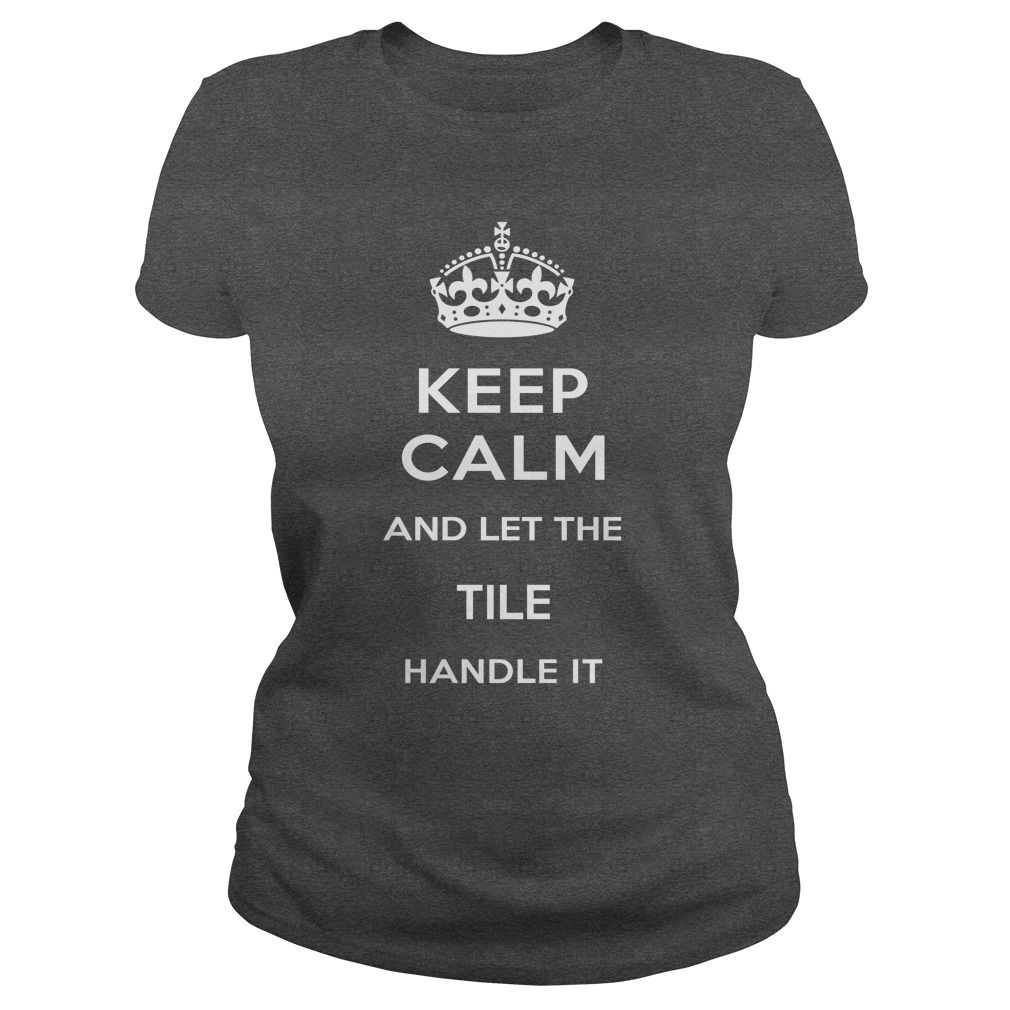 KEEP CALM AND LET THE TILE HANDLE IT T-Shirts, Hoodies. VIEW DETAIL ==► https://www.sunfrog.com/Names/KEEP-CALM-AND-LET-THE-TILE-HANDLE-IT-Dark-Grey-Ladies.html?id=41382