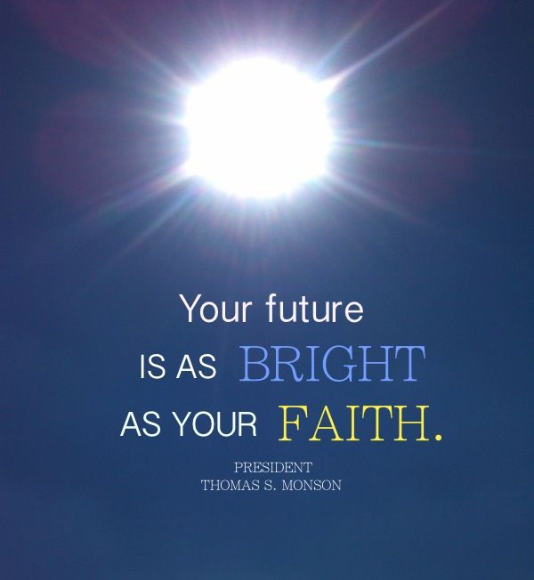 Your future is as bright as your faith. President Thomas S