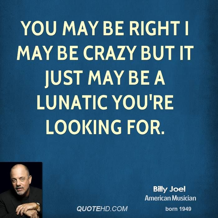 I May Be Crazy Quotes Quotesgram Billy Joel Quotes Billy Joel Rock And Roll Quotes
