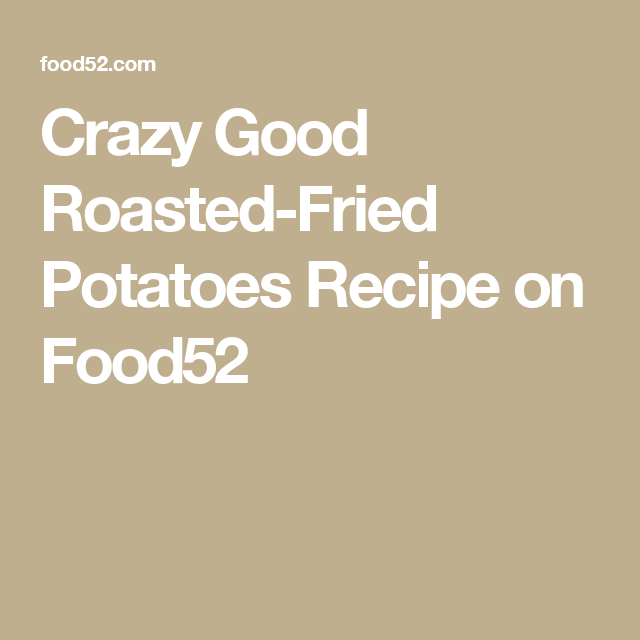 Crazy Good Roasted-Fried Potatoes Recipe on Food52