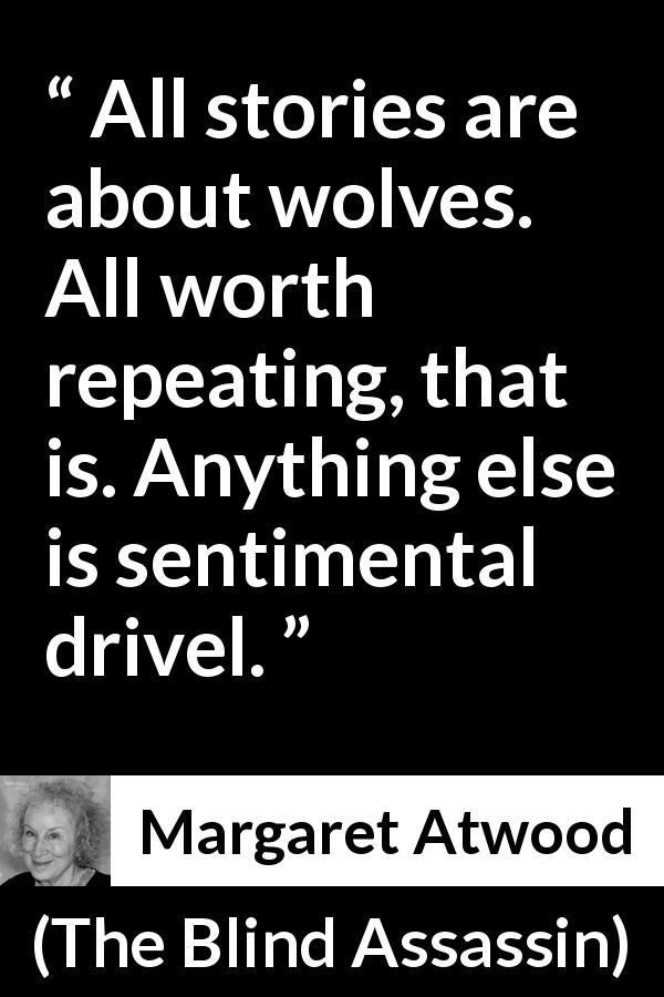 "Margaret Atwood about wolf (""The Blind Assassin"", 2000) #margaretatwood Margaret Atwood quote about wolf from The Blind Assassin (2000) - All stories are about wolves. All worth repeating, that is. Anything else is sentimental drivel. #margaretatwood Margaret Atwood about wolf (""The Blind Assassin"", 2000) #margaretatwood Margaret Atwood quote about wolf from The Blind Assassin (2000) - All stories are about wolves. All worth repeating, that is. Anything else is sentimental drivel. #margaretatwood"