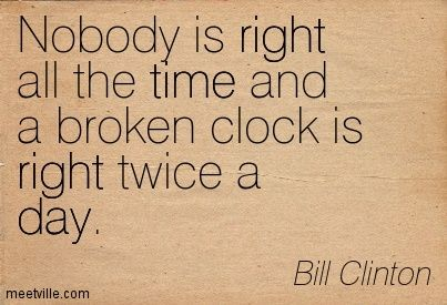 Nobody Is Right All The Time And A Broken Clock Is Right Twice A Day