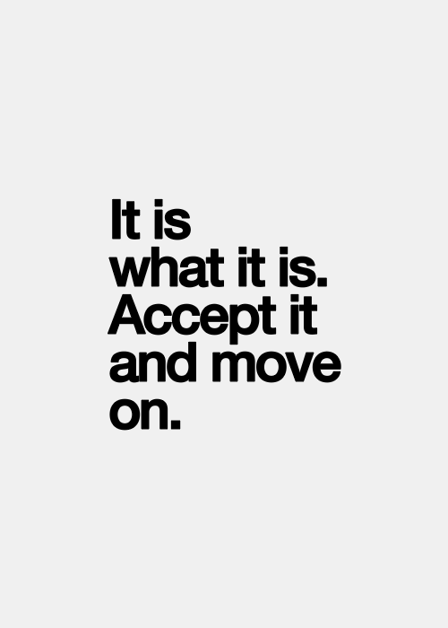 It Is What It Is Accept It And Move On So True