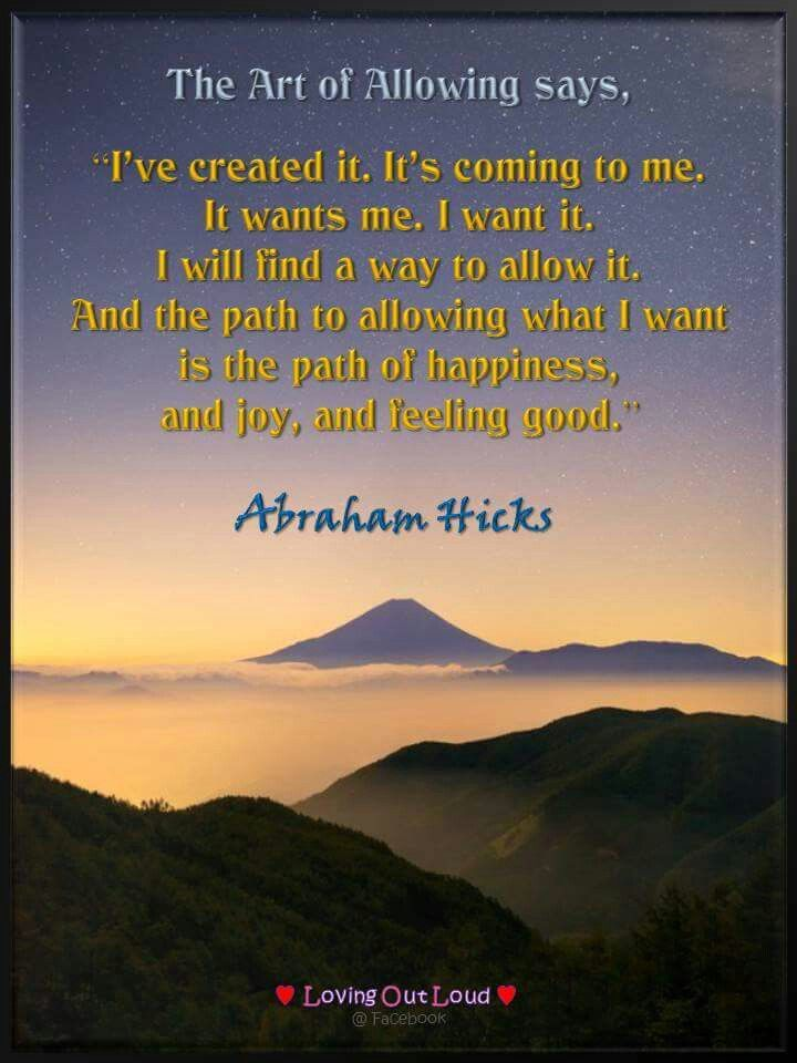 "The art of allowing says, ""I've created it. It's coming to me. It wants me. I want it. I will find a way to allow it. And the path to allowing what I want is the path of happiness, and joy, and feeling good."" -Abraham Hicks"