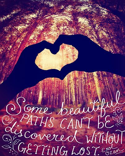 """""""Some Beautiful Paths can be Discovered without Getting Lost"""" ~Erol Ozan"""