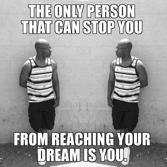 The only person that can stop you from reaching your dream is you.