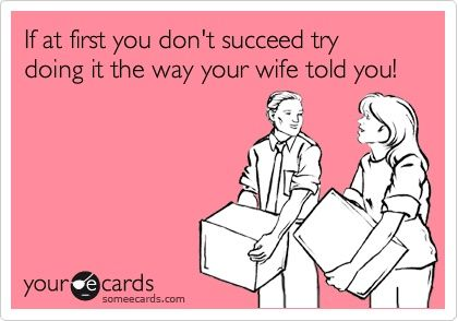 If at first you dont succeed try doing it the way your wife told you!