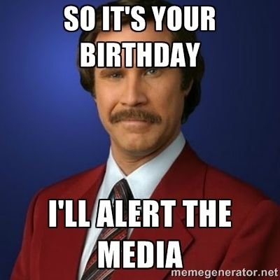 So It S Your Birthday I Ll Alert The Media Anch Birthday Jokes Funny Happy Birthday Wishes Birthday Wishes Funny
