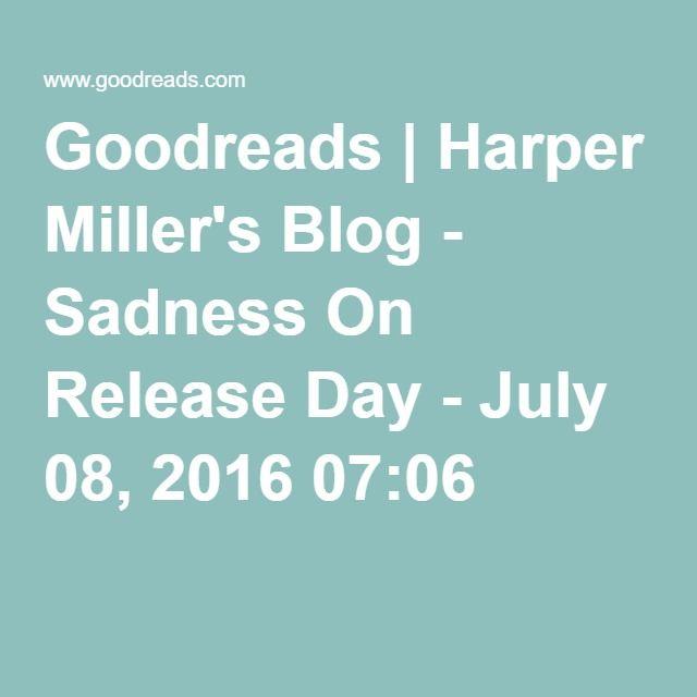 Goodreads | Harper Miller's Blog - Sadness On Release Day - July 08, 2016 07:06