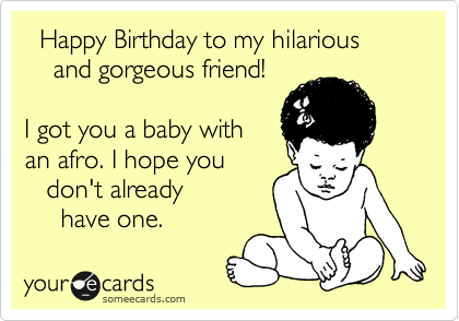 Happy Birthday to my hilarious and gorgeous friend I got you a – Happy Birthday Humor Cards