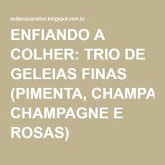 ENFIANDO A COLHER: TRIO DE GELEIAS FINAS (PIMENTA, CHAMPAGNE E ROSAS)