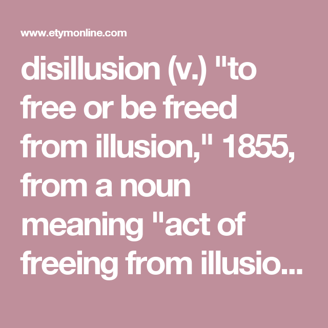 Disillusion V To Free Or Be Freed From Illusion 1855 From A Noun Meaning Act Of Freeing From Illusion 1814 See Dis Nouns Etymology English Words