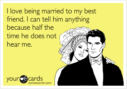 I Love Being Married To My Best Friend I Can Tell Him Anything Because Half The Time He Does Not Hear Me Funny Quotes Quotes Humor