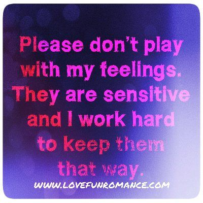 Please Dont Play With My Feelings They Are Sensitive And I Work