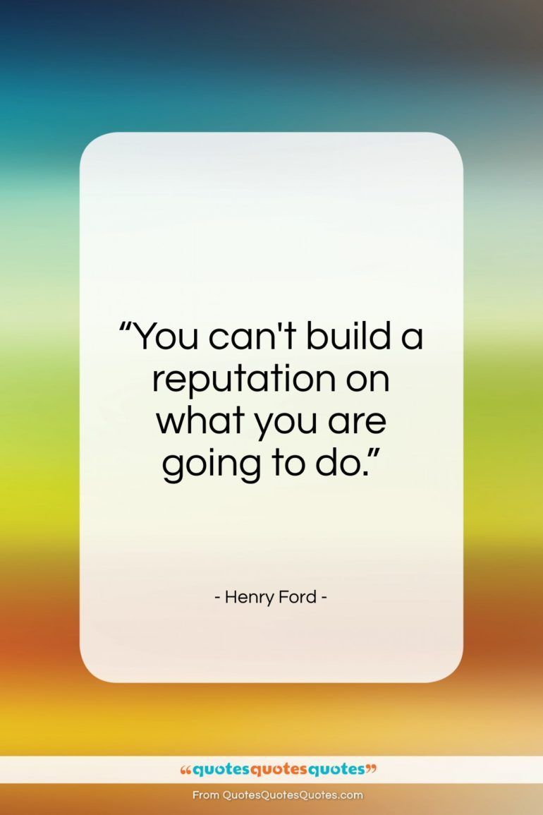 Get The Whole Henry Ford Quote You Can T Build A Reputation On