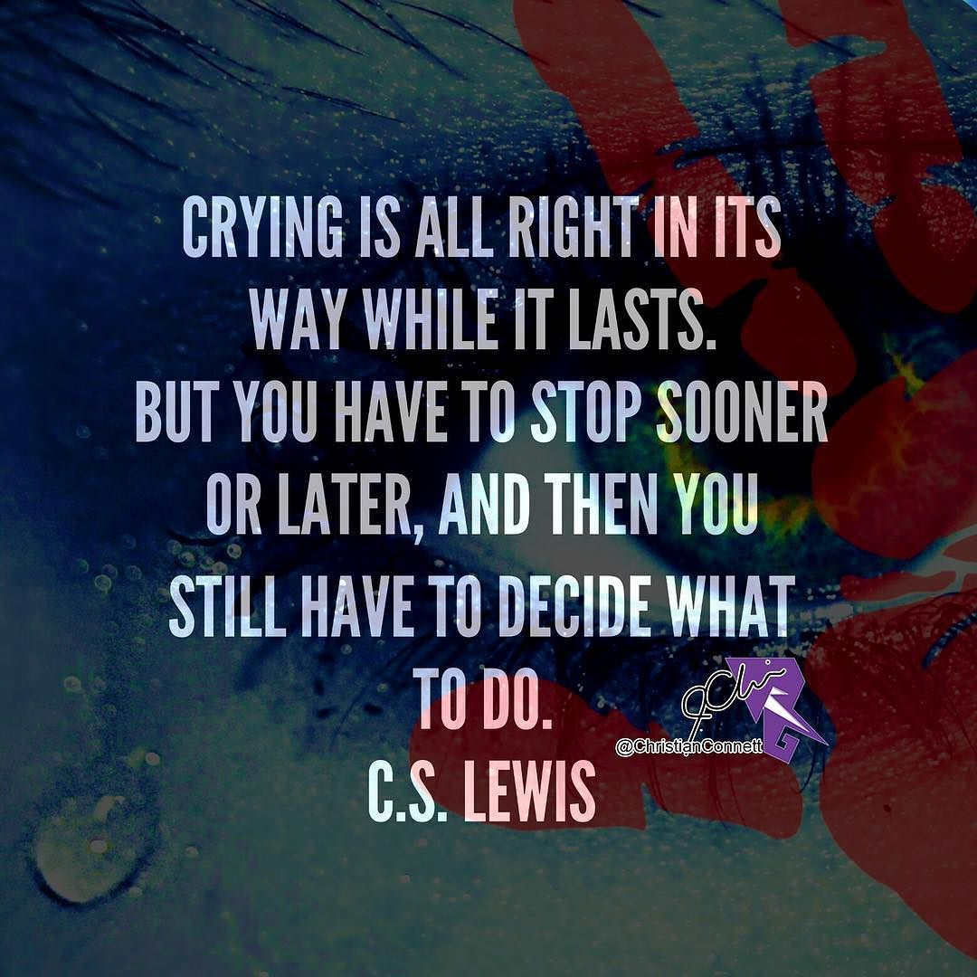 Crying is all right in its way while it lasts.  But you have to stop sooner or later and then you still have to decide what to do. C.S. Lewis