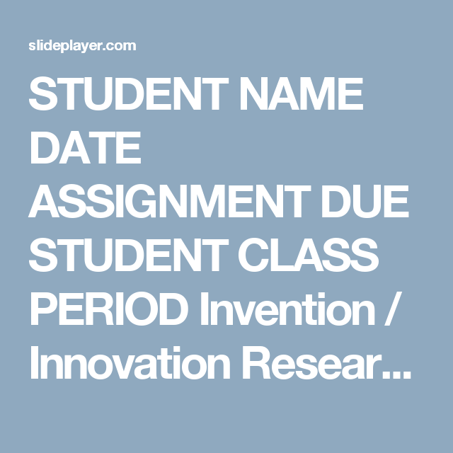 Student Name Date Assignment Due Student Class Period Invention