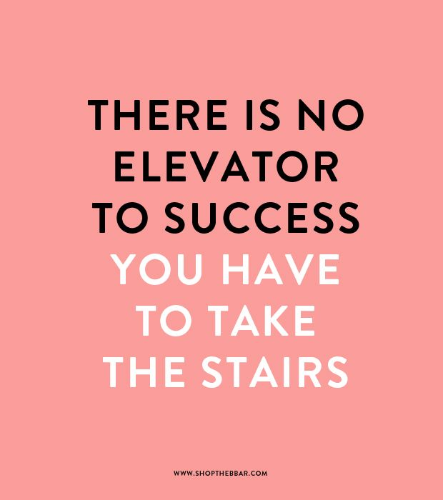 There Is No Elevator To Success You Have To Take The Stairs Words