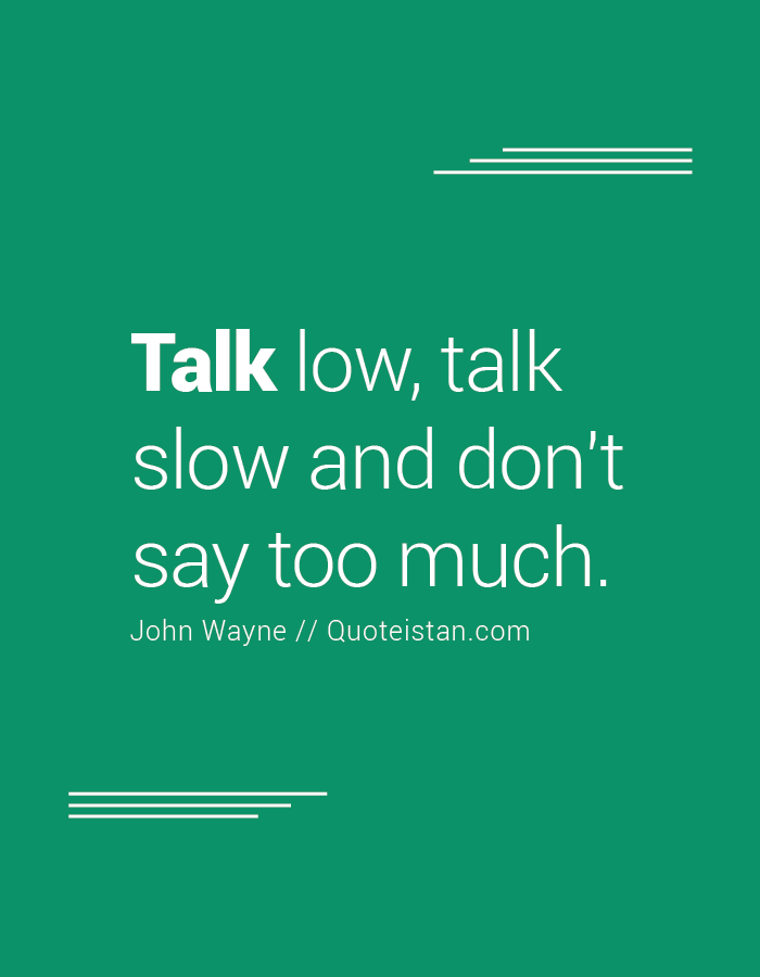 Talk Low Talk Slow And Don T Say Too Much Talk Too Much Quotes Talking Quotes Cool Words