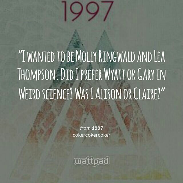 """I wanted to be Molly Ringwald and Lea Thompson. Did I prefer Wyatt or Gary in Weird science? Was I Alison or Claire?  "" - from 1997 (on Wattpad)  https://www.wattpad.com/story/48603473?utm_source=android&utm_medium=pinterest&utm_content=share_quote&wp_page=quote&wp_originator=ghRk0eLtDYwfjmHo7zkFLKLsz95cVkiwYSfg7S0IiqrnKlu4uUWI%2BKskE%2BD07kyE8T5k5PLS4qwsm2jGmHqjCj9fF1qWCiio%2BI4rXs2A4nlycj5E4E9Lv1iHw%2FQ7H6YL"