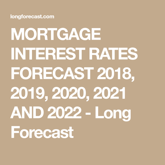 Best Mortgage Rates 2020 MORTGAGE INTEREST RATES FORECAST 2018, 2019, 2020, 2021 AND 2022