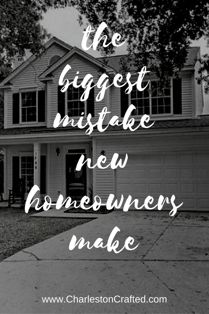 the biggest mistake new homeowners make - charleston crafted