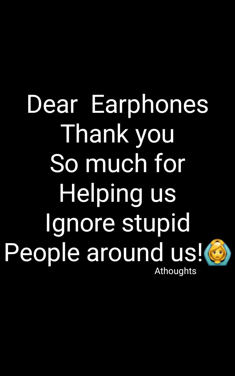 Dear Earphones Thank You So Much For Helping Us Ignore Stupid People Around Us Athoughts My Thoughts Asma Mujeer Pinterest Asma Me Quotes Music Quotes Quotes