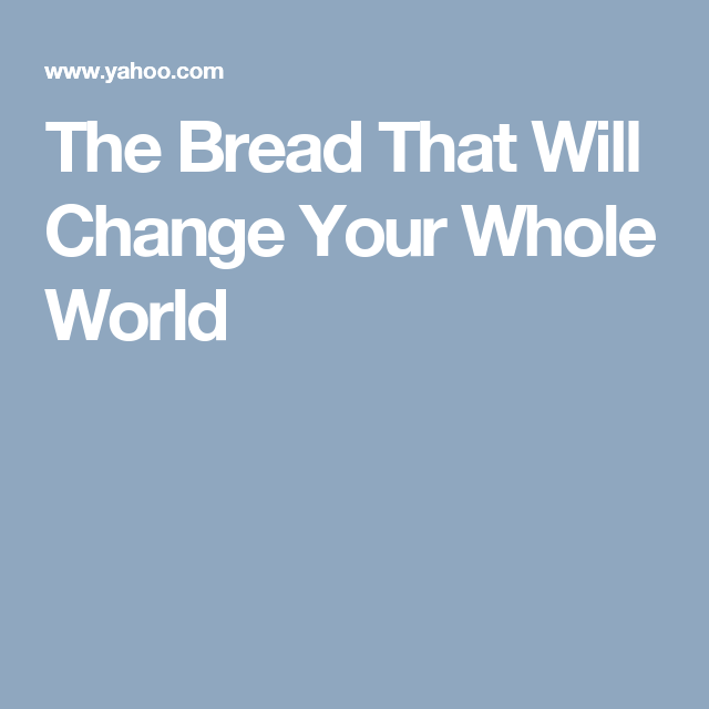 The Bread That Will Change Your Whole World