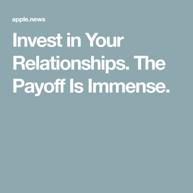 Invest In Your Relationships The Payoff Is Immense The New York Times Investing Relationship Life Thoughts